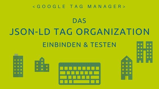 Google Tag Manager: Das JSON-LD Organization einbinden und testen.